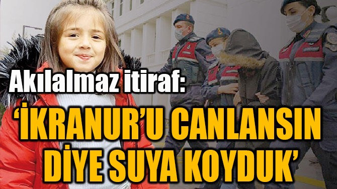 'İKRANUR'U CANLANSIN  DİYE SUYA KOYDUK'