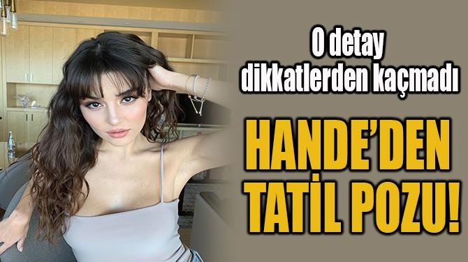 HANDE'DEN  TATİL POZU!