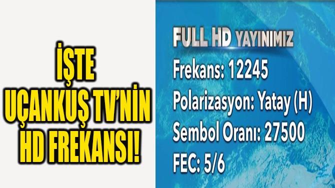 İŞTE UÇANKUŞ TV'NİN  HD FREKANSI