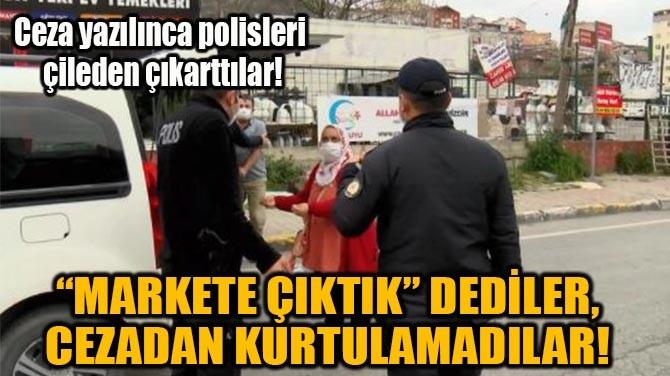 """""""MARKETE ÇIKTIK"""" DEDİLER,  CEZADAN KURTULAMADILAR!"""