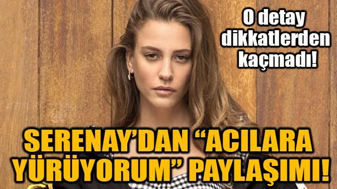 """SERENAY SARIKAYA'DAN """"ACILARA  YÜRÜYORUM"""" PAYLAŞIMI!"""