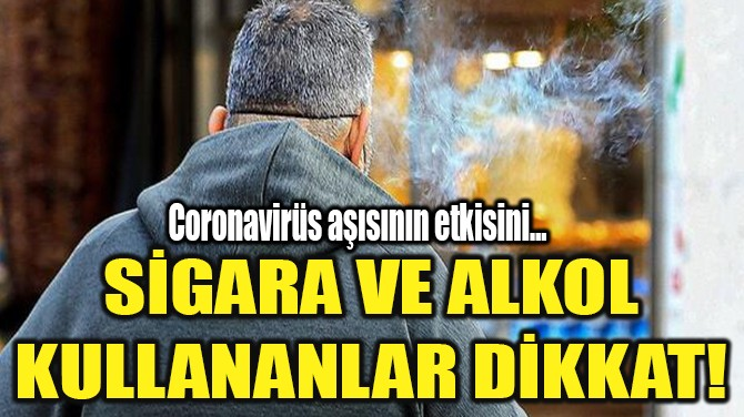 SİGARA VE ALKOL KULLANANLAR DİKKAT!