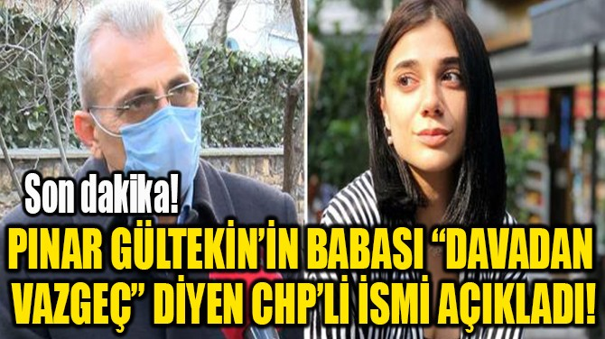 "PINAR'IN BABASI ""DAVADAN  VAZGEÇ"" DİYEN CHP'Lİ İSMİ AÇIKLADI"