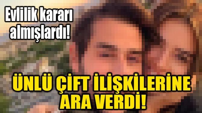 ÜNLÜ ÇİFT İLİŞKİLERİNE  ARA VERDİ!