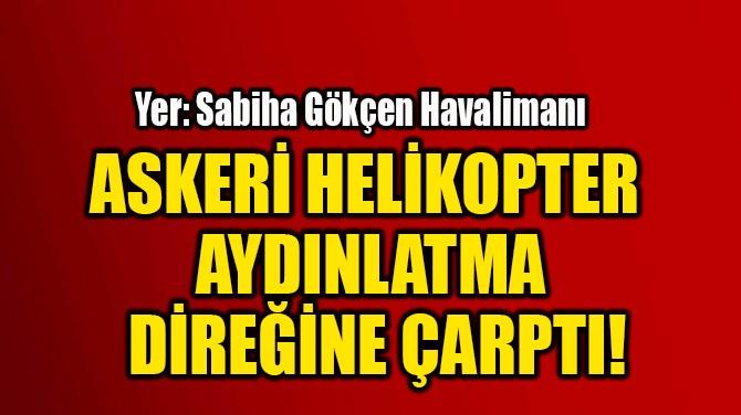 ASKERİ HELİKOPTER  AYDINLATMA DİREĞİNE ÇARPTI!