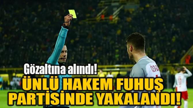 ÜNLÜ HAKEM FUHUŞ  PARTİSİNDE YAKALANDI!