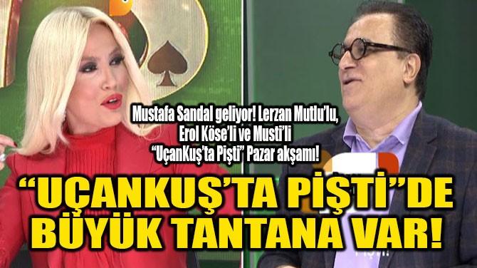 """UÇANKUŞ'TA PİŞTİ""DE BÜYÜK TANTANA VAR!"