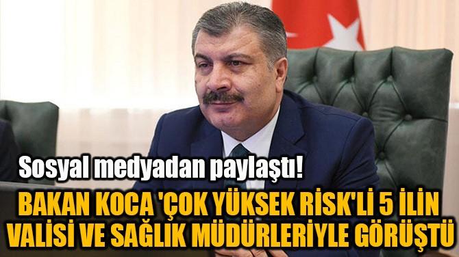 BAKAN KOCA 'ÇOK YÜKSEK RİSK'Lİ 5 İLİN VALİSİ İLE GÖRÜŞTÜ!