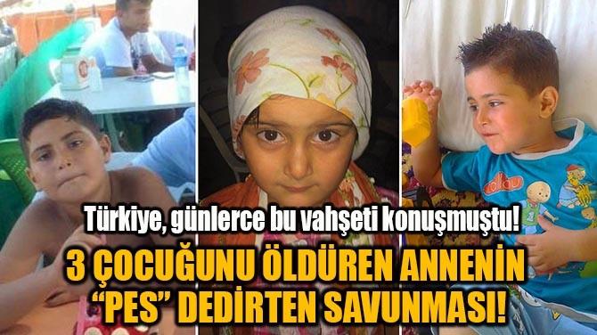 """3 ÇOCUĞUNU ÖLDÜREN ANNENİN  """"PES"""" DEDİRTEN SAVUNMASI!"""
