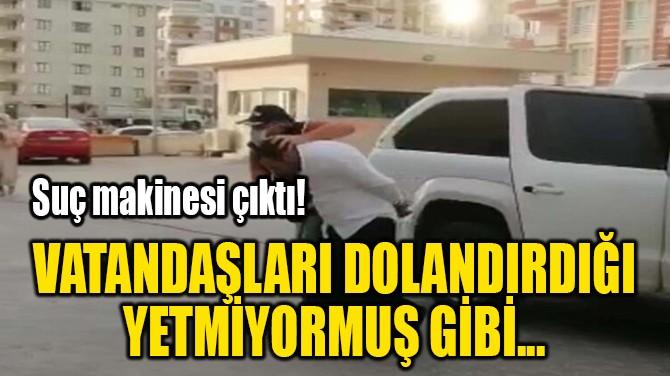 VATANDAŞLARI DOLANDIRDIĞI  YETMİYORMUŞ GİBİ...