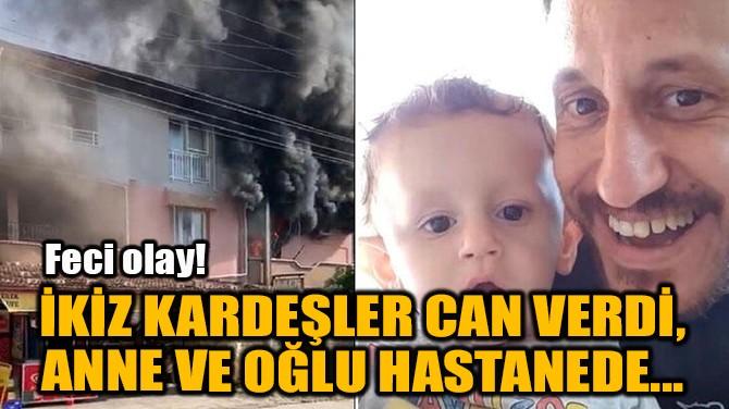 İKİZ KARDEŞLER CAN VERDİ, ANNE VE OĞLU HASTANEDE...