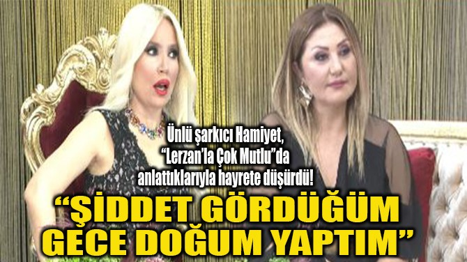"""""""ŞİDDET GÖRDÜĞÜM GECE DOĞUM YAPTIM"""""""