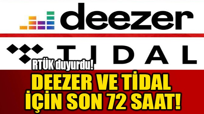 DEEZER VE TİDAL  İÇİN SON 72 SAAT!