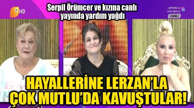 HAYALLERİNE LERZAN'LA  ÇOK MUTLU'DA KAVUŞTULAR!