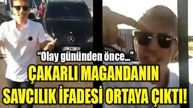 ÇAKARLI MAGANDANIN  SAVCILIK İFADESİ ORTAYA ÇIKTI!