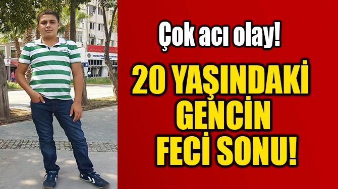20 YAŞINDAKİ  GENCİN FECİ SONU!