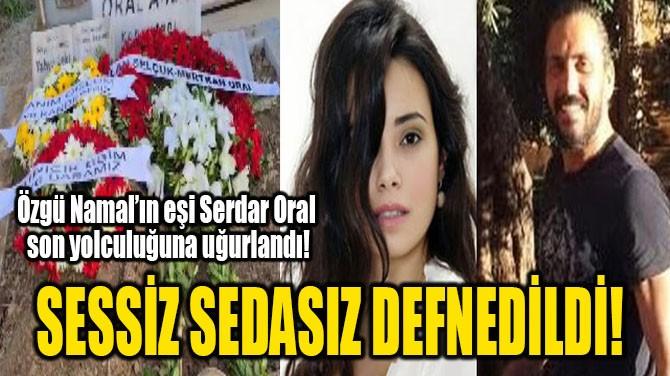 SESSİZ SEDASIZ DEFNEDİLDİ!