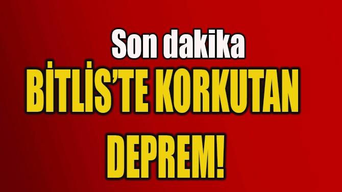 BİTLİS'TE KORKUTAN DEPREM!
