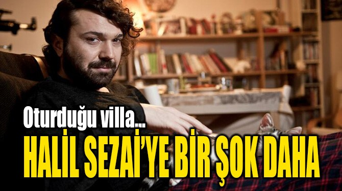 HALİL SEZAİ'YE BİR ŞOK DAHA