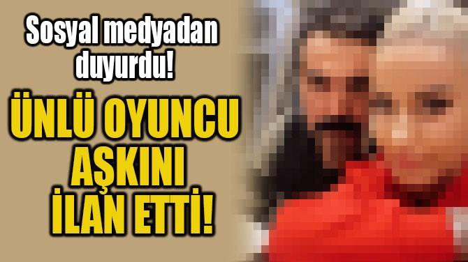 ÜNLÜ OYUNCU  AŞKINI İLAN ETTİ!