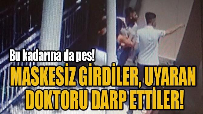 MASKESİZ GİRDİLER, UYARAN  DOKTORU DARP ETTİLER!