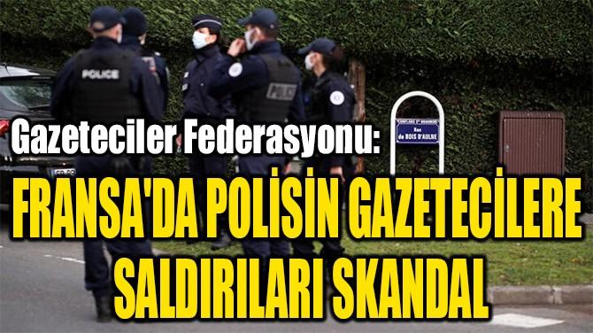 FRANSA'DA POLİSİN GAZETECİLERE  SALDIRILARI SKANDAL