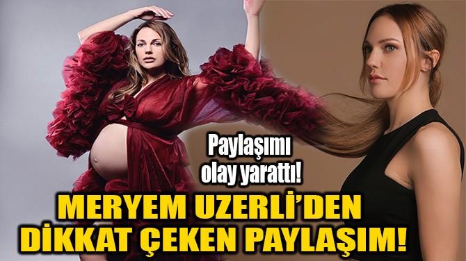 MERYEM UZERLİ'DEN DİKKAT ÇEKEN PAYLAŞIM!