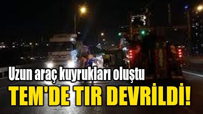 TEM'DE TIR DEVRİLDİ!