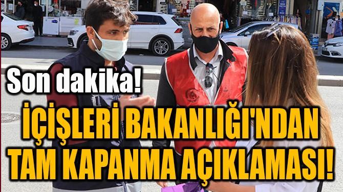 İÇİŞLERİ BAKANLIĞI'NDAN TAM KAPANMA AÇIKLAMASI!