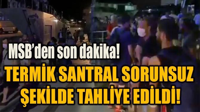 TERMİK SANTRAL SORUNSUZ  ŞEKİLDE TAHLİYE EDİLDİ!