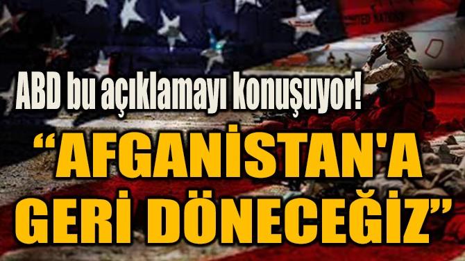 """""""AFGANİSTAN'A  GERİ DÖNECEĞİZ"""""""