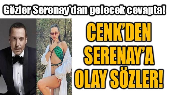 CENK'DEN SERENAY'A OLAY SÖZLER!