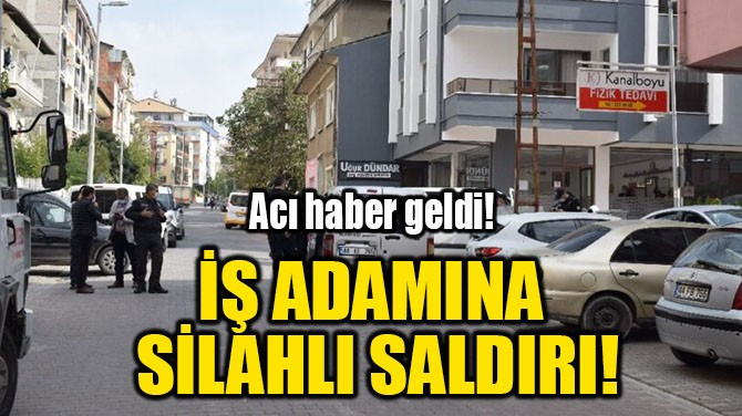 İŞ ADAMINA  SİLAHLI SALDIRI!
