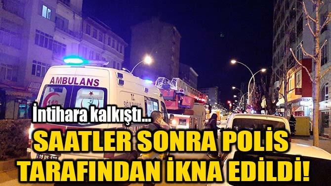 SAATLER SONRA POLİS TARAFINDAN İKNA EDİLDİ!