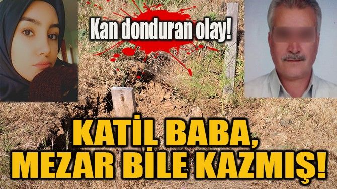 KATİL BABA,  MEZAR BİLE KAZMIŞ!