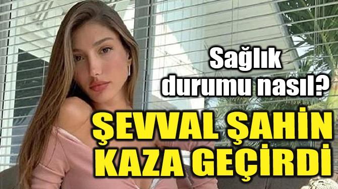 ŞEVVAL ŞAHİN KAZA YAPTI!