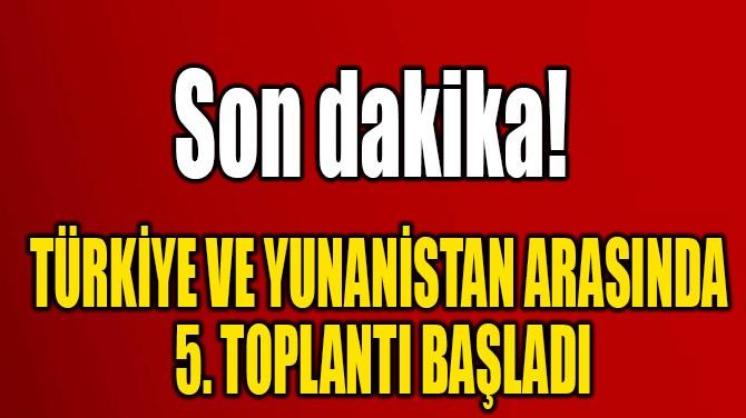 TÜRKİYE VE YUNANİSTAN ARASINDA  5. TOPLANTI BAŞLADI