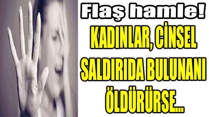 KADINLAR, CİNSEL  SALDIRIDA BULUNANI  ÖLDÜRÜRSE...