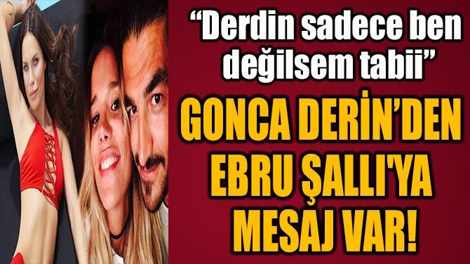 GONCA DERİN'DEN  EBRU ŞALLI'YA  MESAJ VAR!