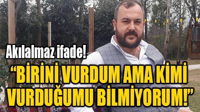 """""""BİRİNİ VURDUM AMA KİMİ  VURDUĞUMU BİLMİYORUM!"""""""