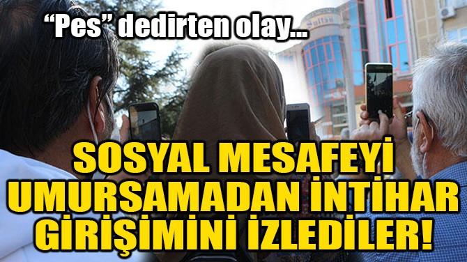 SOSYAL MESAFEYİ UMURSAMADAN İNTİHAR GİRİŞİMİNİ İZLEDİLER!