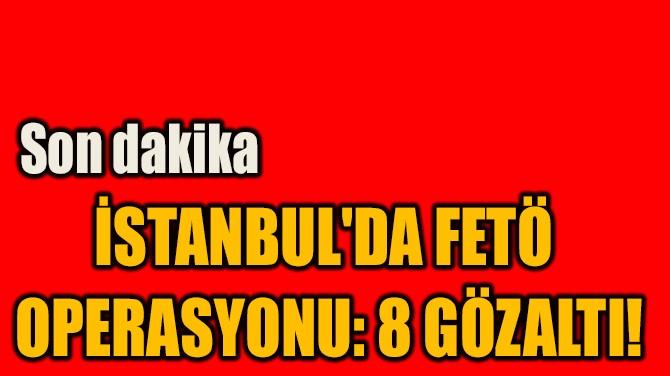 İSTANBUL'DA FETÖ  OPERASYONU: 8 GÖZALTI!