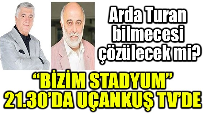 """""""BİZİM STADYUM"""" 21.30'DA UÇANKUŞ TV'DE"""
