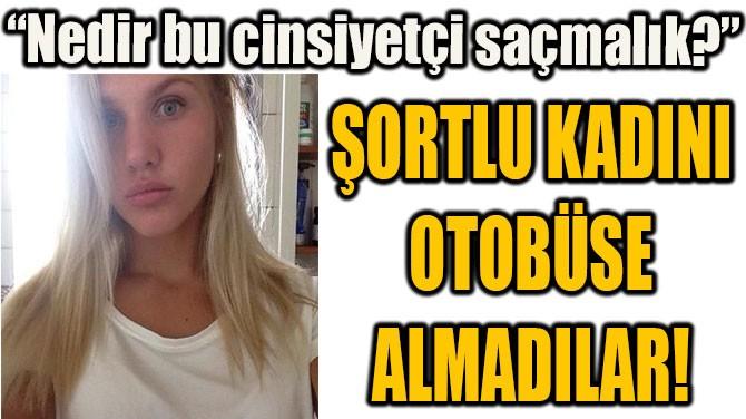 ŞORTLU KADINI  OTOBÜSE  ALMADILAR!
