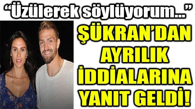 ŞÜKRAN'DAN AYRILIK  İDDİALARINA YANIT GELDİ!