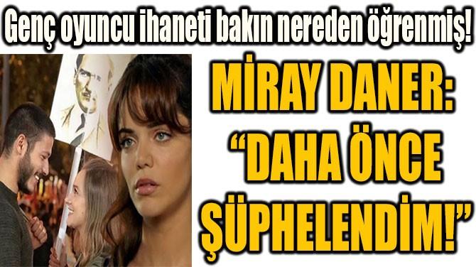 """MİRAY DANER:  """"DAHA ÖNCE ŞÜPHELENDİM!"""""""