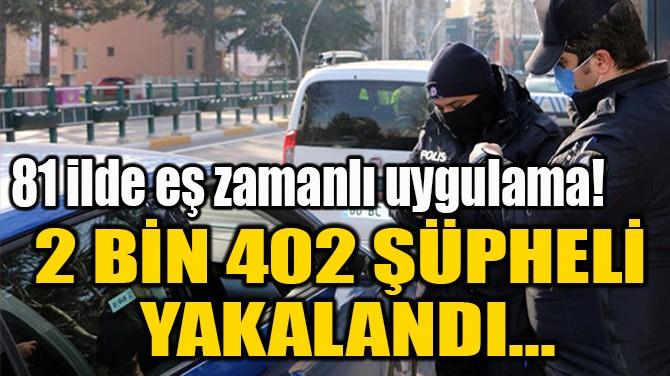 2 BİN 402 ŞÜPHELİ  YAKALANDI...