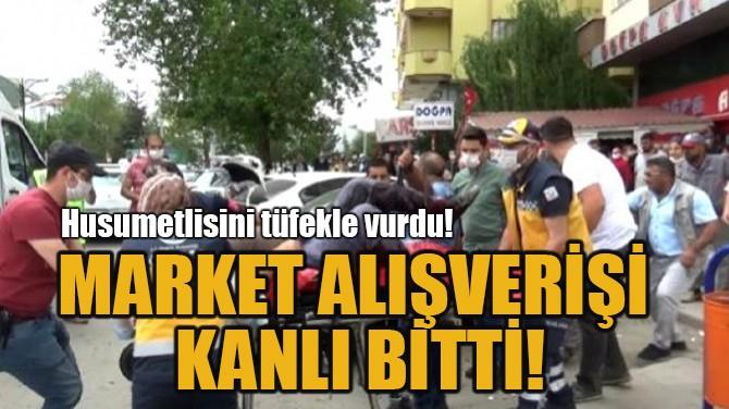 MARKET ALIŞVERİŞİ KANLI BİTTİ!