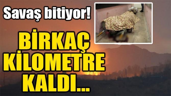 BİRKAÇ  KİLOMETRE  KALDI...