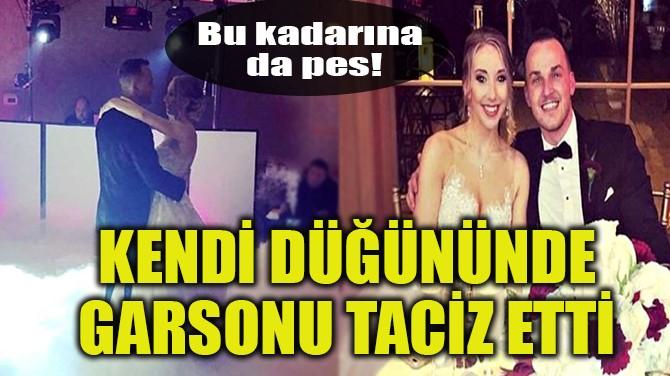 KENDİ DÜĞÜNÜNDE GARSONU TACİZ ETTİ!